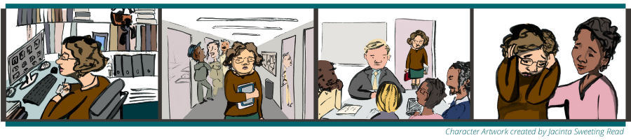A cartoon strip showing the story of Jenny. In the first picture, Jenny is walking alone in the hallway with one arm holding her books to her stomach. She has a concerned look on her face. In the background there are adults talking to one another in the hallway. In the second picture, Jenny is sitting at her desk looking at her computer and writing on paper. In the third image, Jenny is standing in the doorway of a conference room with a frown on her face. In the conference room are five colleagues gathered around a table. In the final picture, Jenny's colleague has her hand on Jenny's shoulder consoling her as Jenny is covering her ears and looking down.